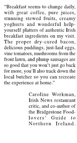 Quote from Caroline Workman, co-author of Bridgestone Food lovers Guide to Northern Ireland, Ballymote House, Country House B&B, County Downllymote House, Country House B&B, County Down